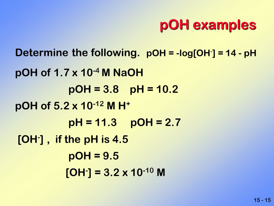 pOH examples Determine the following. pOH = -log[OH-] = 14 - pH
